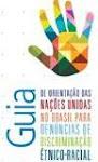 """""""Guia de Orientação das Nações Unidas no Brasil para Denúncias de Discriminação Étnico-racial"""""""