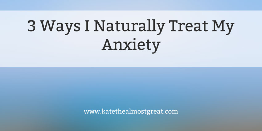 3 Natural Treatments for Anxiety - Kate the (Almost) Great