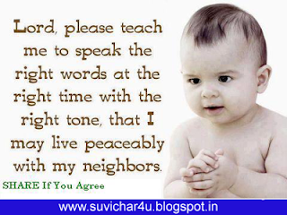 Lord, please teach me to speak the right words at the right time with the right tone, that I may live peaceably with my neighbors.