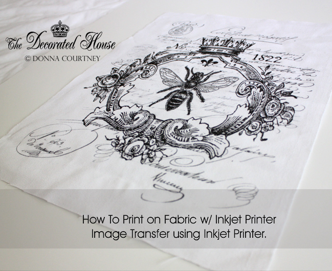 The Decorated House: ~ How to Print on Fabric - DIY - Tutorial - Inkjet Printer Image Transfer
