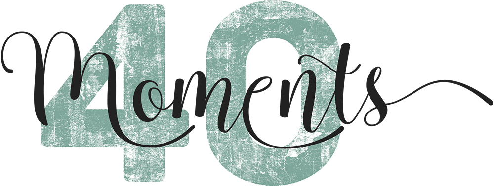 40 MOMENTS