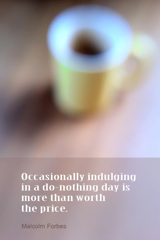 visual quote - image quotation for CALMNESS - Occasionally indulging in a do-nothing day is more than worth the price. - Malcolm Forbes