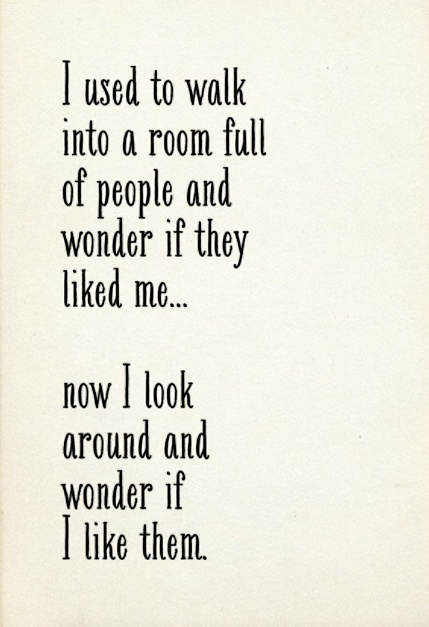 used to walk into a room full of people and wonder if they liked me ...