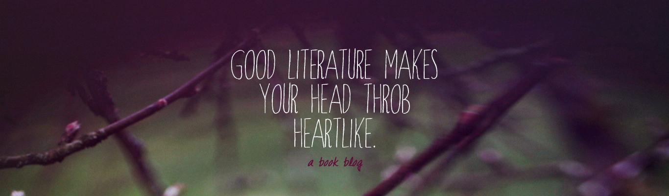 Good literature makes your head throb heartlike.