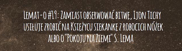 """Lemat-o #19: Zamiast obserwować bitwę, Ijon Tichy usiłuje zrobić na Księżycu siekankę z robocich nóżek albo o """"Pokoju na Ziemi"""" S. Lema"""
