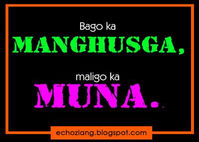 Bago ka manghusga, maligo ka muna.