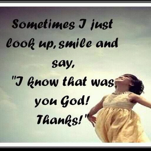 Sometimes i just look up smile and say quot i know that was you god