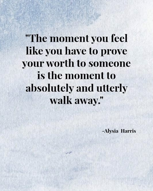 QUOTES BOUQUET: The Moment You Feel Like You Have To Prove Your Worth To Someone Is The Moment To Absolutely And Utterly Walk Away. By Alysia Harris