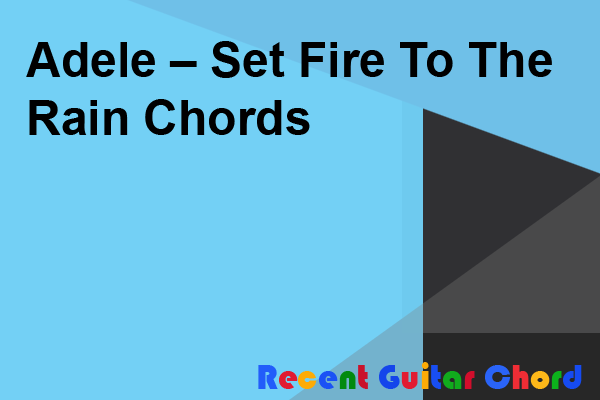 Adele – Set Fire To The Rain Chords