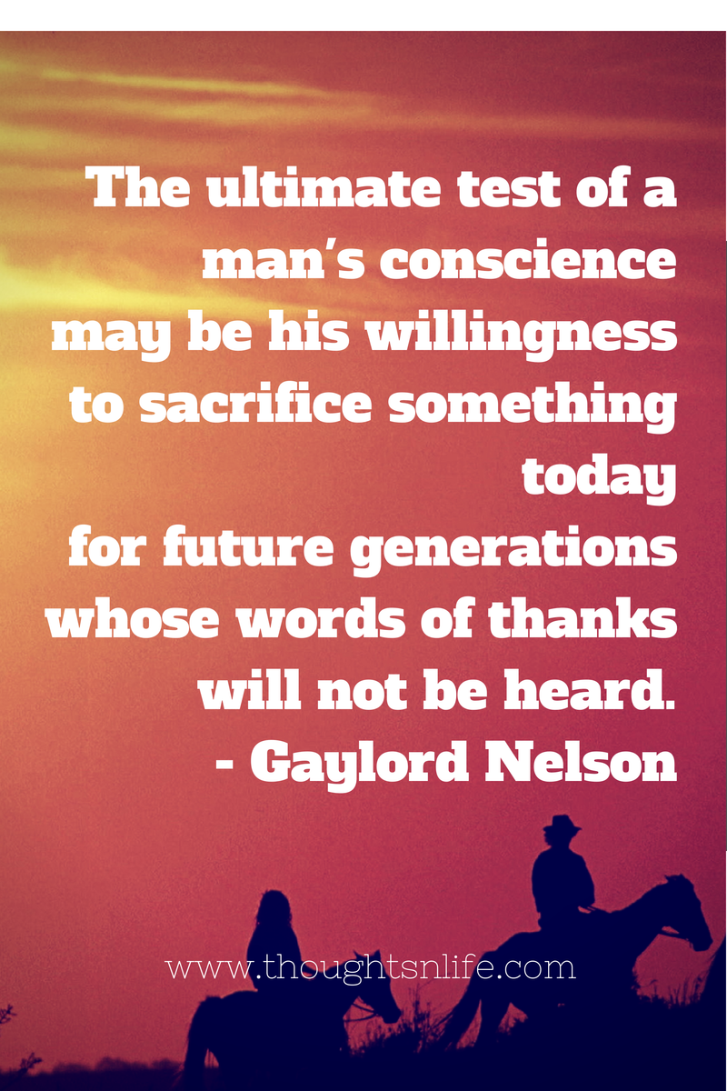 Thoughtsnlife.com : The ultimate test of a man's conscience may be his willingness to sacrifice something today for future generations whose words of thanks will not be heard. - Gaylord Nelson