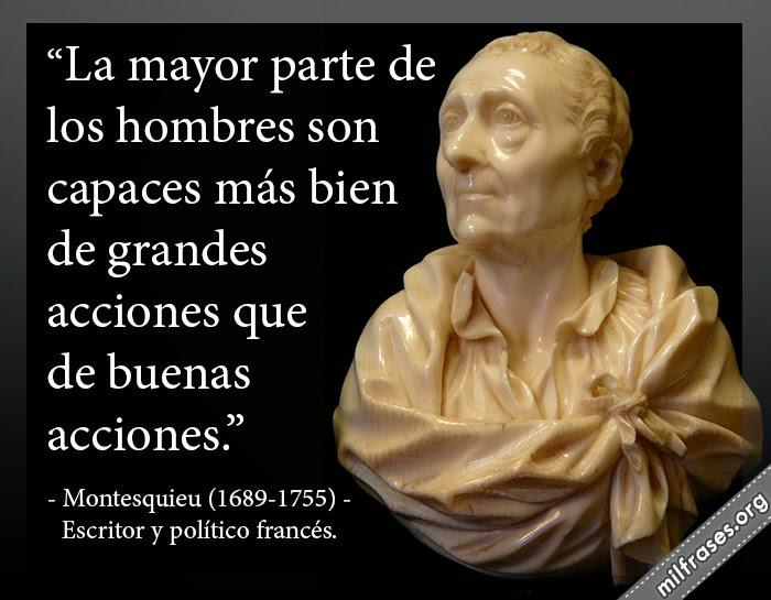La mayor parte de los hombres son capaces más bien de grandes acciones que de buenas acciones. frases de Montesquieu (1689-1755) Escritor y político francés.