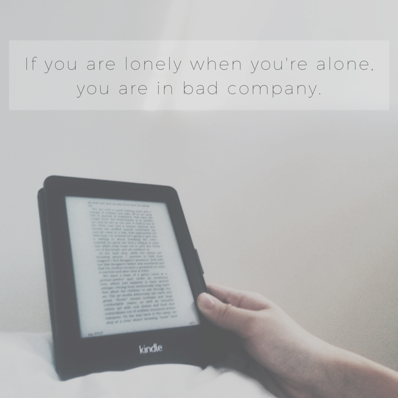 If you are lonely when you're alone, you are in bad company
