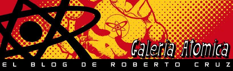 Galeria Atomica: el blog de Roberto Cruz