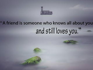 """A friend is someone who knows all about you and still loves you."""