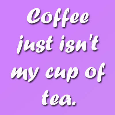 Funny Hilarious quote Coffee just is not my cup of tea