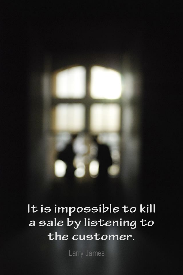 visual quote - image quotation for BUSINESS - It is impossible to kill a sale by listening to the customer. - Larry James