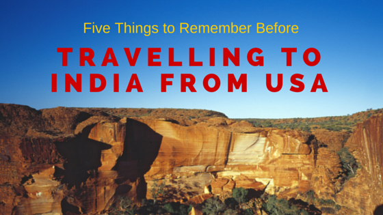 Five Things to Remember Before Travelling to India from USA