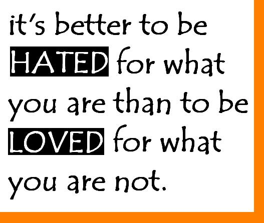 it s better to be hated for what you are than to be loved for what you ...