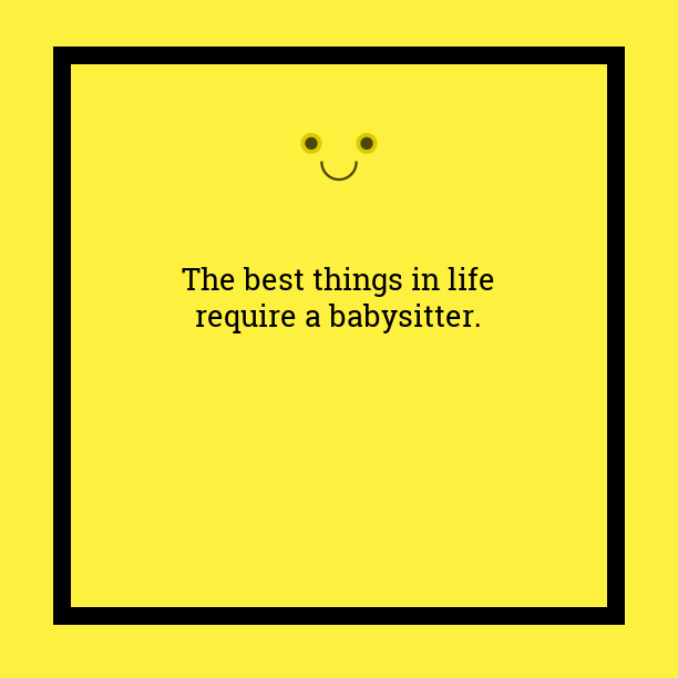 "Text image, ""The best things in life require a babysitter."""