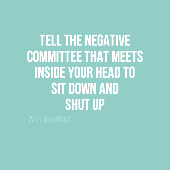Tell the negative committee that meets inside your head to sit down and shut up.