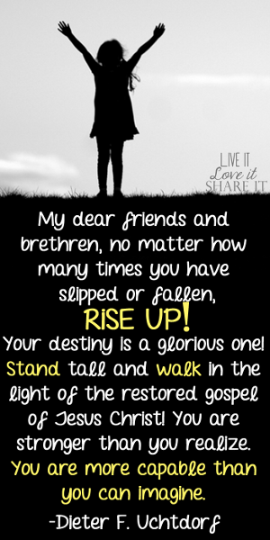 My dear friends and brethren, no matter how many times you have slipped or fallen, rise up! Your destiny is a glorious one! Stand tall and walk in the light of the restored gospel of Jesus Christ! You are stronger than you realize. You are more capable than you can imagine. - Dieter F. Uchtdorf