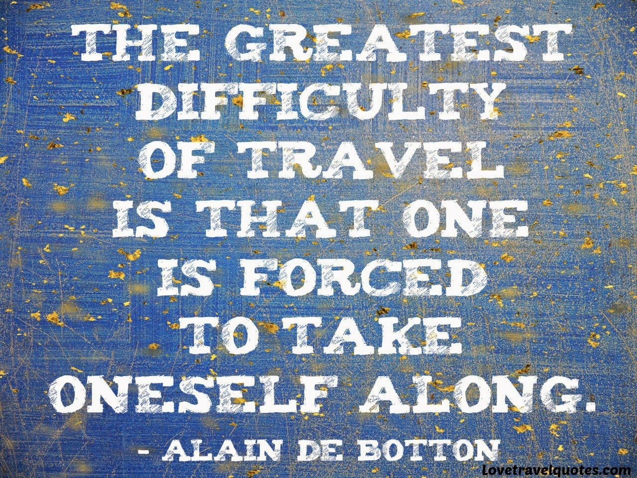 The greatest difficulty of travel is that one is forced to take oneself along
