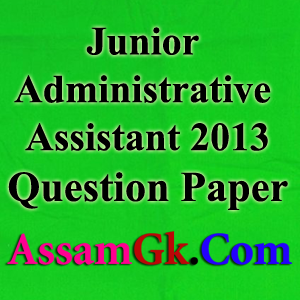 Previous Year Assam Secretariat 2013 - Junior Administrative Assistant Question Paper