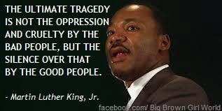 """the ultimate tragedy is not the """"the ultimate tragedy is not the oppression and cruelty by the bad people but the silence over that by the good people"""" martin luther king, jr quotes (american baptist minister and civil-rights leader."""