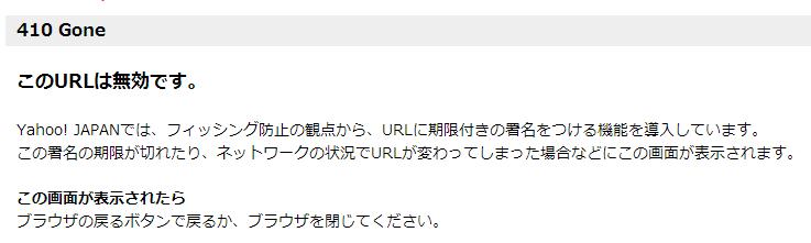 410 Gone このURLは無効です。 Yahoo! JAPANでは、フィッシング防止の観点から、URLに期限付きの署名をつける機能を導入しています。 この署名の期限が切れたり、ネットワークの状況でURLが変わってしまった場合などにこの画面が表示されます。 この画面が表示されたら ブラウザの戻るボタンで戻るか、ブラウザを閉じてください。