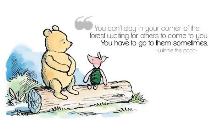 You can't stay in your corner of the forest waiting for others to come to you. You have to go to them sometimes. Winnie the Pooh