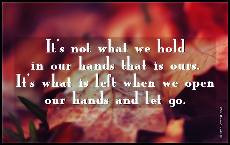 It's Not What We Hold In Our Hands That Is Ours, Picture Quotes, Love Quotes, Sad Quotes, Sweet Quotes, Birthday Quotes, Friendship Quotes, Inspirational Quotes, Tagalog Quotes