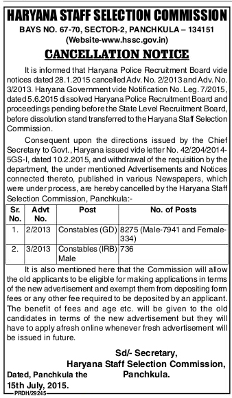 HSSC (Haryana Staff Selection Commission) issued cancellation notice of Advt. No. 2/2013 & 3/2013 for the Recruitment of Constables (GD) 8275 Posts, Constables (IRB) (736 Posts). Government of Haryana have cancelled these advertisements vide Notification No. Leg. 7/2015, dated 05.06.201 dissolved Haryana Police Recruitment Board and Proceedings pending before the State Level Recruitment Board.