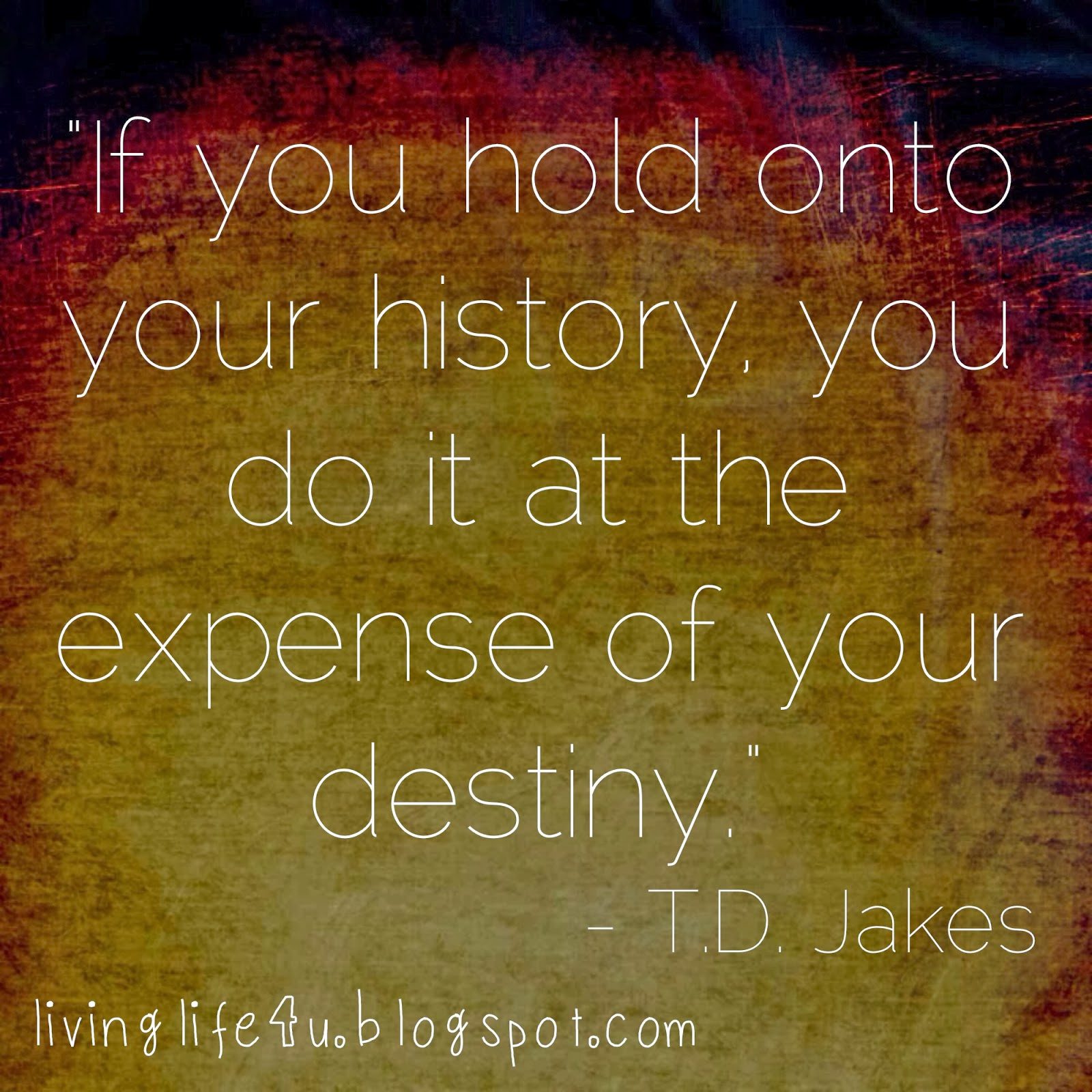 Td Jakes Quotes On Life Live Your Life If You Hold Onto Your History.