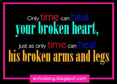 Only time can heal your broken heart, just as only time can heal his broken arms and legs.