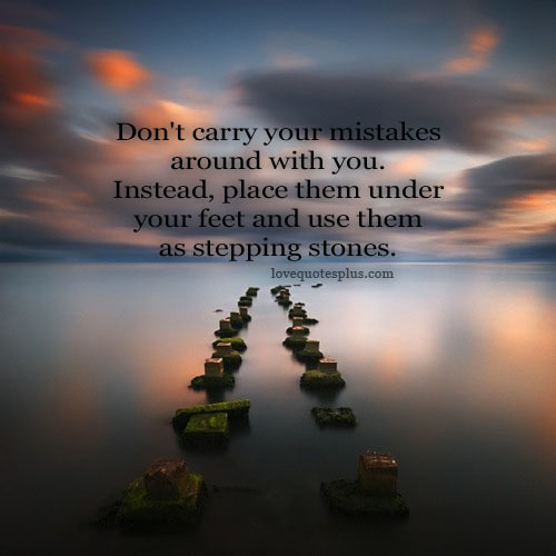 Quotes About Love Mistakes : Dont carry your mistakes around you. Instead, place them under your ...