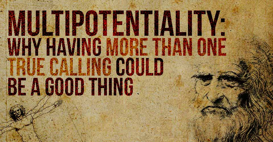 Multipotentiality: Why Having More Than One True Calling Could Be A Good Thing