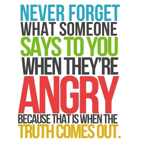 Never Forget What Someone Says To You When They're Angry - Because That Is When The Truth Comes Out