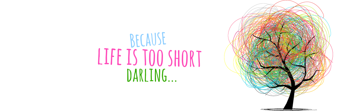 because life is too short darling..