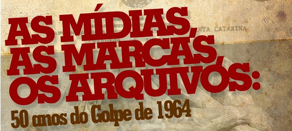 As Mídias, As Marcas,Os Arquivos: 50 anos do golpe de 1964
