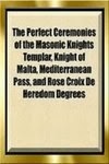 The Perfect Ceremonies of the Masonic Knights Templar, Knight of Malta, Mediterranean Pass & Rose