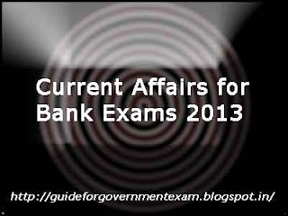 Current Affairs for Bank Exams 2013