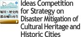 Ideas Competition for Strategy on Disaster Mitigation of Cultural Heritage and Historic Cities