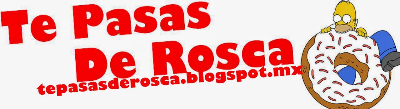 Te Pasas De Rosca