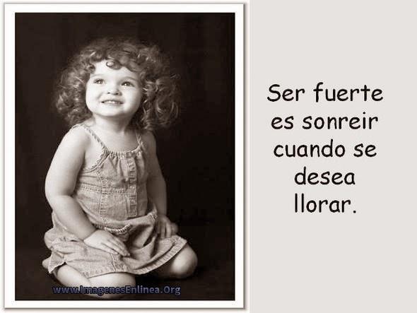 Ser fuerte es sonreir cuando se desea llorar.