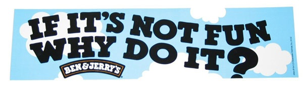 If it's not fun why do it? Ben&Jerry's