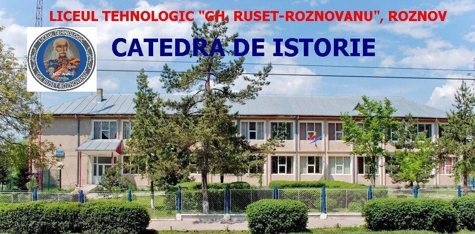"LICEUL TEHNOLOGIC ""GH. RUSET-ROZNOVANU"" - ROZNOV, CATEDRA DE ISTORIE"