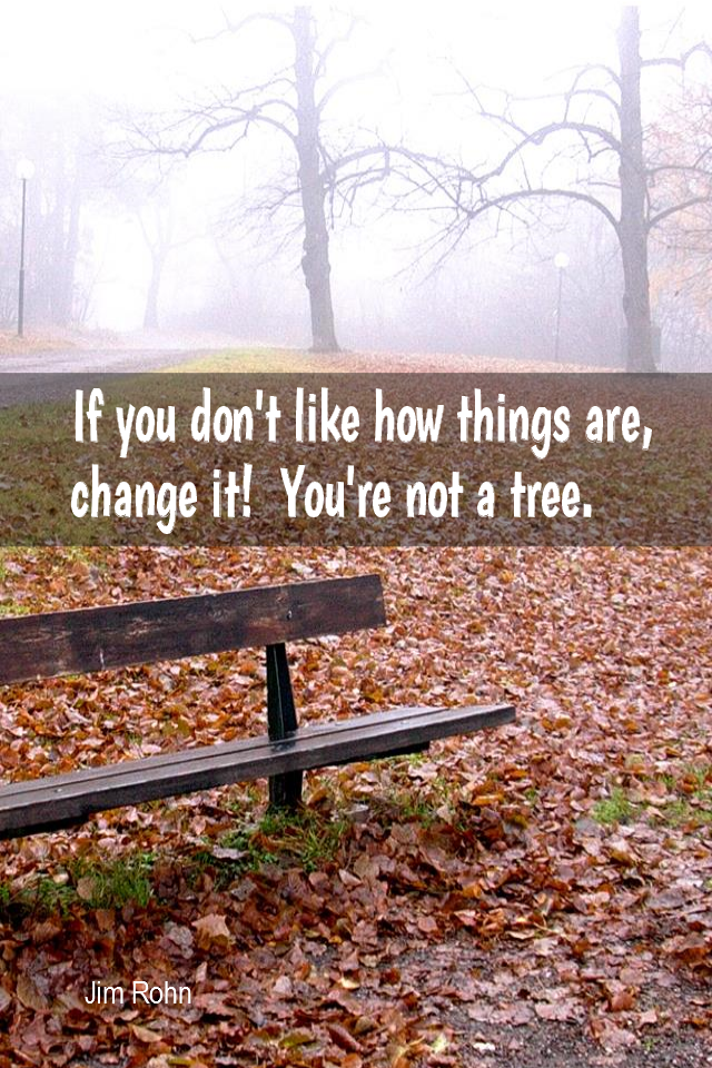 visual quote - image quotation for CHANGE - If you don't like how things are, change it! You're not a tree. - Jim Rohn