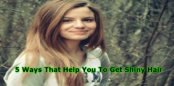 5 Ways That Help You To Get Shiny Hair