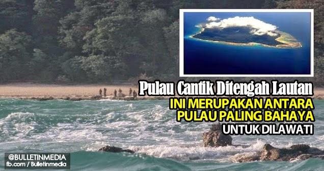 Pulau Cantik Ditengah Lautan Ini Merupakan Antara Pulau Paling Bahaya Untuk Dilawati