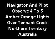 Navigator And Pilot Observe 4 To 5 Amber Orange Lights Over Tennant Creek Northern Territory Austra